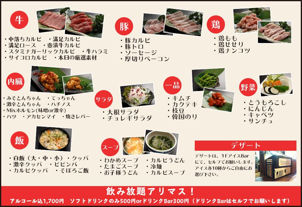 牛を始め、豚・鶏・内臓・サラダ・飯・一品・野菜・スープ・デザートなどが90分食べ放題です。また、プラス料金での飲み放題もございます